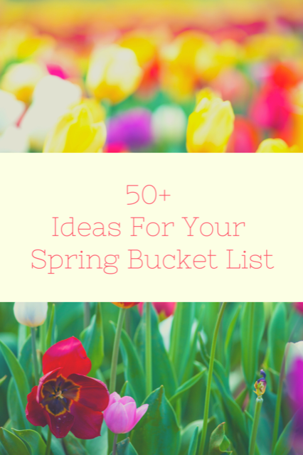 50+ Ideas For Your Spring Bucket List